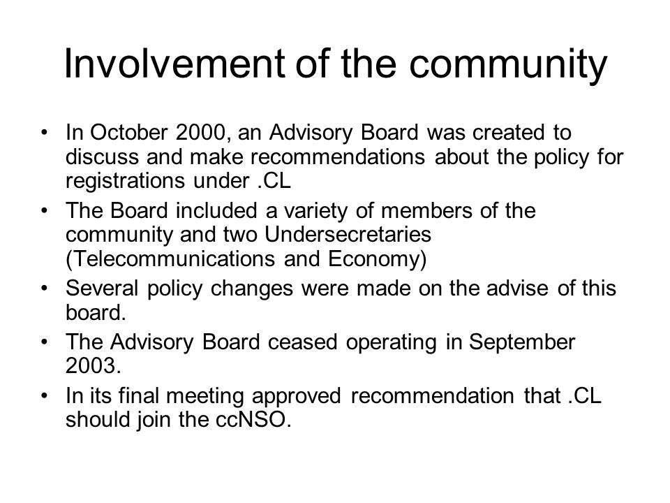 Involvement of the community In October 2000, an Advisory Board was created to discuss and make recommendations about the policy for registrations under.CL The Board included a variety of members of the community and two Undersecretaries (Telecommunications and Economy) Several policy changes were made on the advise of this board.
