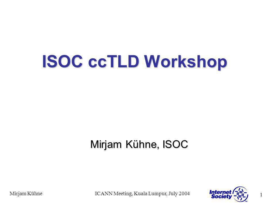 1 Mirjam KühneICANN Meeting, Kuala Lumpur, July 2004 ISOC ccTLD Workshop Mirjam Kühne, ISOC