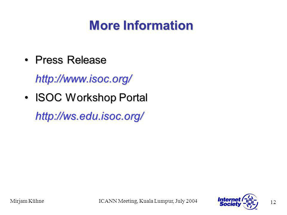 12 Mirjam KühneICANN Meeting, Kuala Lumpur, July 2004 More Information Press ReleasePress Releasehttp://www.isoc.org/ ISOC Workshop PortalISOC Worksho