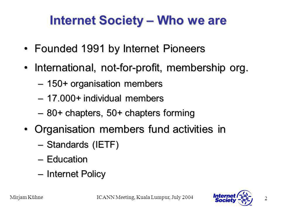 2 Mirjam KühneICANN Meeting, Kuala Lumpur, July 2004 Internet Society – Who we are Founded 1991 by Internet PioneersFounded 1991 by Internet Pioneers International, not-for-profit, membership org.International, not-for-profit, membership org.