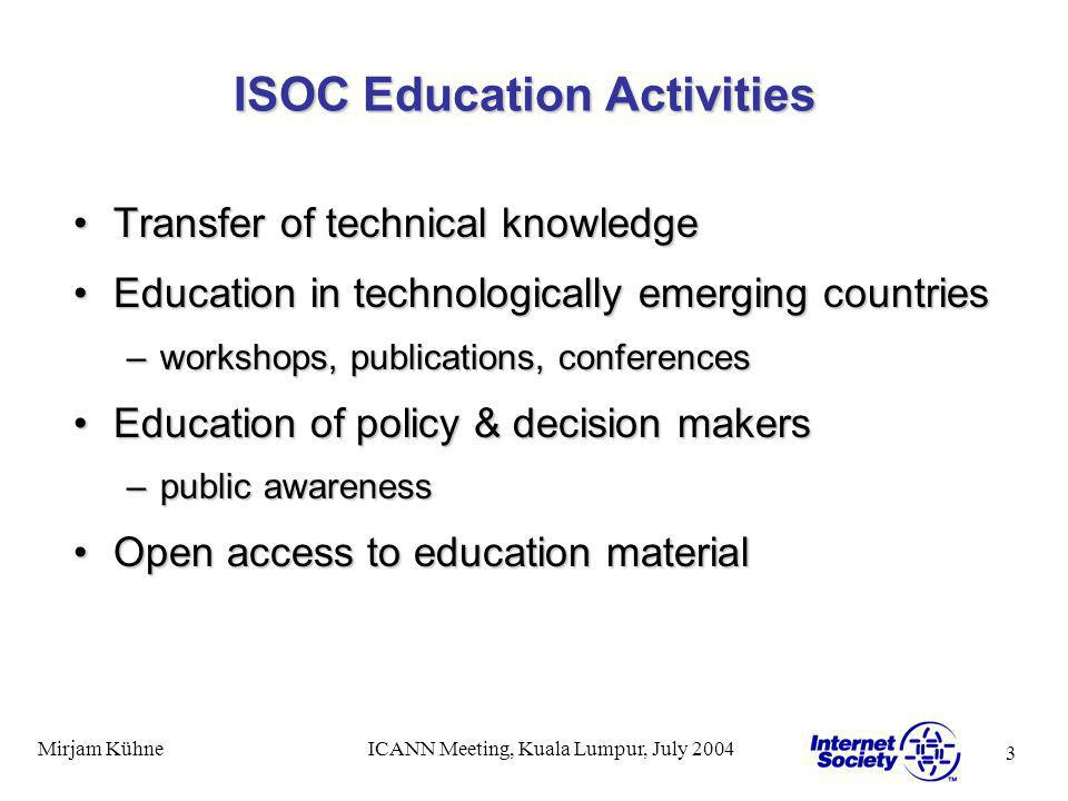 3 Mirjam KühneICANN Meeting, Kuala Lumpur, July 2004 ISOC Education Activities Transfer of technical knowledgeTransfer of technical knowledge Education in technologically emerging countriesEducation in technologically emerging countries –workshops, publications, conferences Education of policy & decision makersEducation of policy & decision makers –public awareness Open access to education materialOpen access to education material
