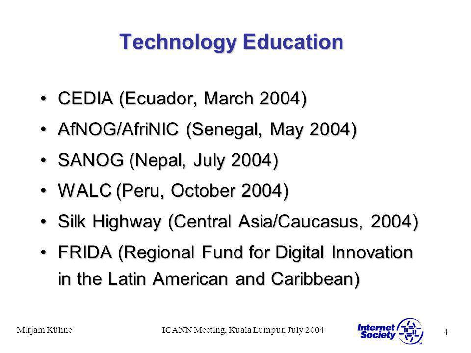 4 Mirjam KühneICANN Meeting, Kuala Lumpur, July 2004 Technology Education CEDIA (Ecuador, March 2004)CEDIA (Ecuador, March 2004) AfNOG/AfriNIC (Senega