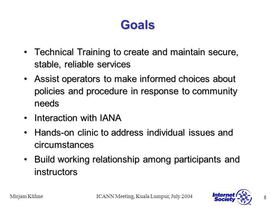 8 Mirjam KühneICANN Meeting, Kuala Lumpur, July 2004 Goals Technical Training to create and maintain secure, stable, reliable servicesTechnical Training to create and maintain secure, stable, reliable services Assist operators to make informed choices about policies and procedure in response to community needsAssist operators to make informed choices about policies and procedure in response to community needs Interaction with IANAInteraction with IANA Hands-on clinic to address individual issues and circumstancesHands-on clinic to address individual issues and circumstances Build working relationship among participants and instructorsBuild working relationship among participants and instructors