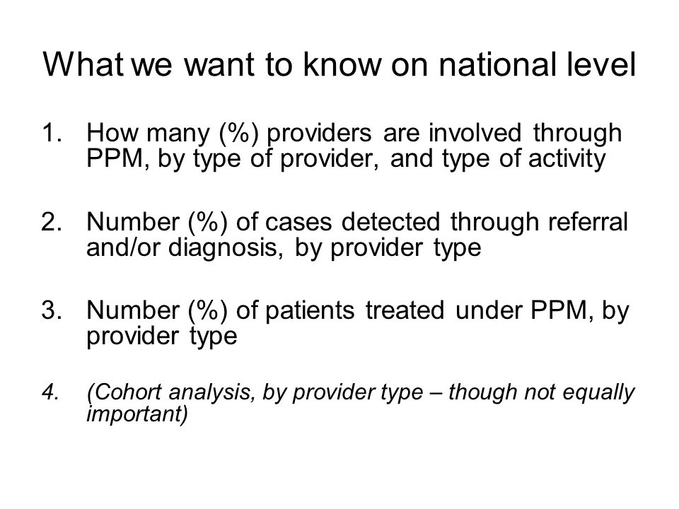What we want to know on national level 1.How many (%) providers are involved through PPM, by type of provider, and type of activity 2.Number (%) of cases detected through referral and/or diagnosis, by provider type 3.Number (%) of patients treated under PPM, by provider type 4.(Cohort analysis, by provider type – though not equally important)