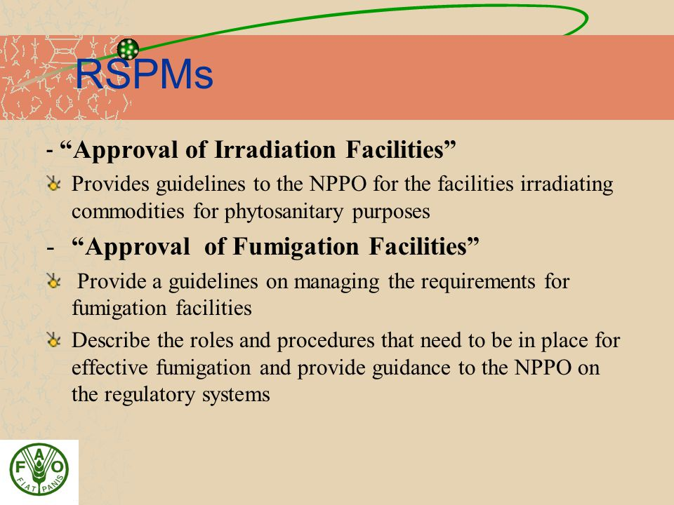 RSPMs - Approval of Irradiation Facilities Provides guidelines to the NPPO for the facilities irradiating commodities for phytosanitary purposes - Approval of Fumigation Facilities Provide a guidelines on managing the requirements for fumigation facilities Describe the roles and procedures that need to be in place for effective fumigation and provide guidance to the NPPO on the regulatory systems