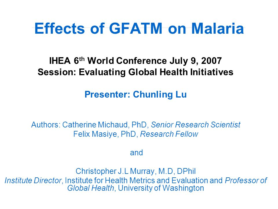 Effects of GFATM on Malaria IHEA 6 th World Conference July 9, 2007 Session: Evaluating Global Health Initiatives Presenter: Chunling Lu Authors: Catherine Michaud, PhD, Senior Research Scientist Felix Masiye, PhD, Research Fellow and Christopher J.L Murray, M.D, DPhil Institute Director, Institute for Health Metrics and Evaluation and Professor of Global Health, University of Washington