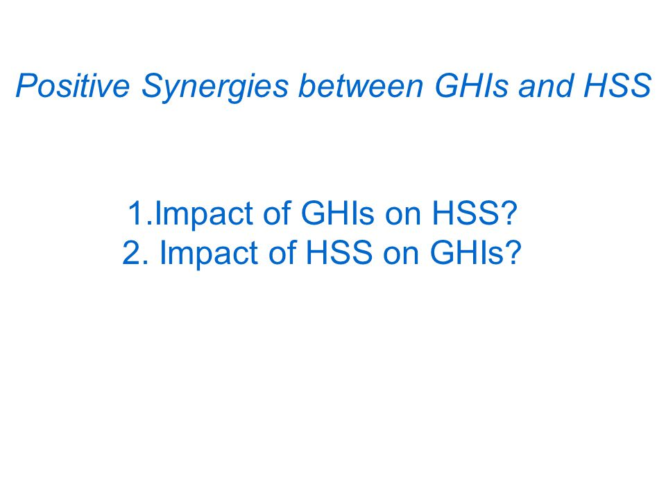 Positive Synergies between GHIs and HSS 1.Impact of GHIs on HSS 2. Impact of HSS on GHIs