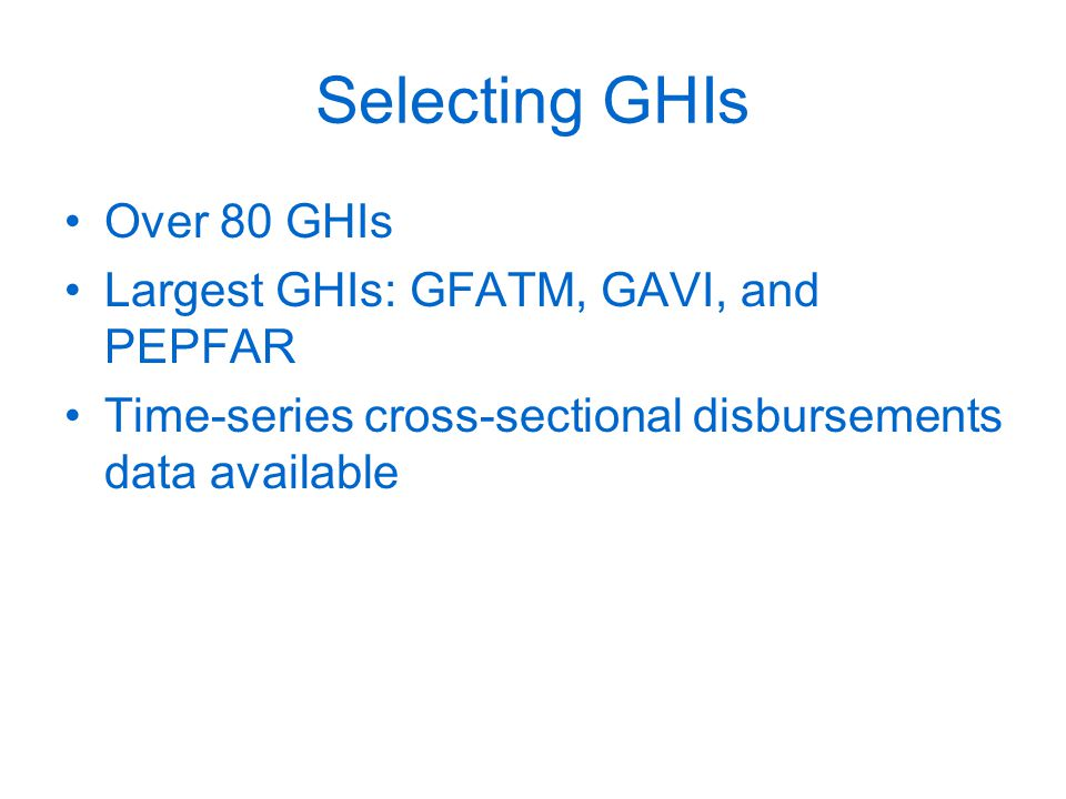 Selecting GHIs Over 80 GHIs Largest GHIs: GFATM, GAVI, and PEPFAR Time-series cross-sectional disbursements data available
