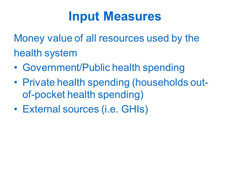 Input Measures Money value of all resources used by the health system Government/Public health spending Private health spending (households out- of-pocket health spending) External sources (i.e.