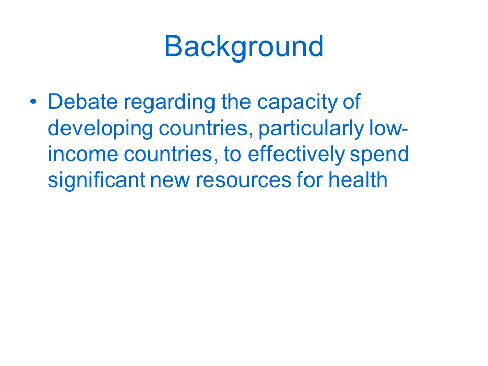 Background Debate regarding the capacity of developing countries, particularly low- income countries, to effectively spend significant new resources for health