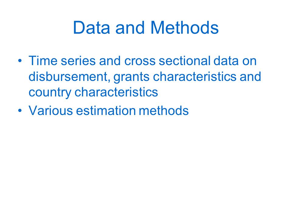 Data and Methods Time series and cross sectional data on disbursement, grants characteristics and country characteristics Various estimation methods