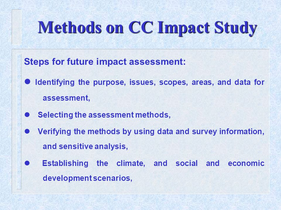 Methods on CC Impact Study Steps for future impact assessment: Identifying the purpose, issues, scopes, areas, and data for assessment, Selecting the assessment methods,  Verifying the methods by using data and survey information, and sensitive analysis,  Establishing the climate, and social and economic development scenarios,