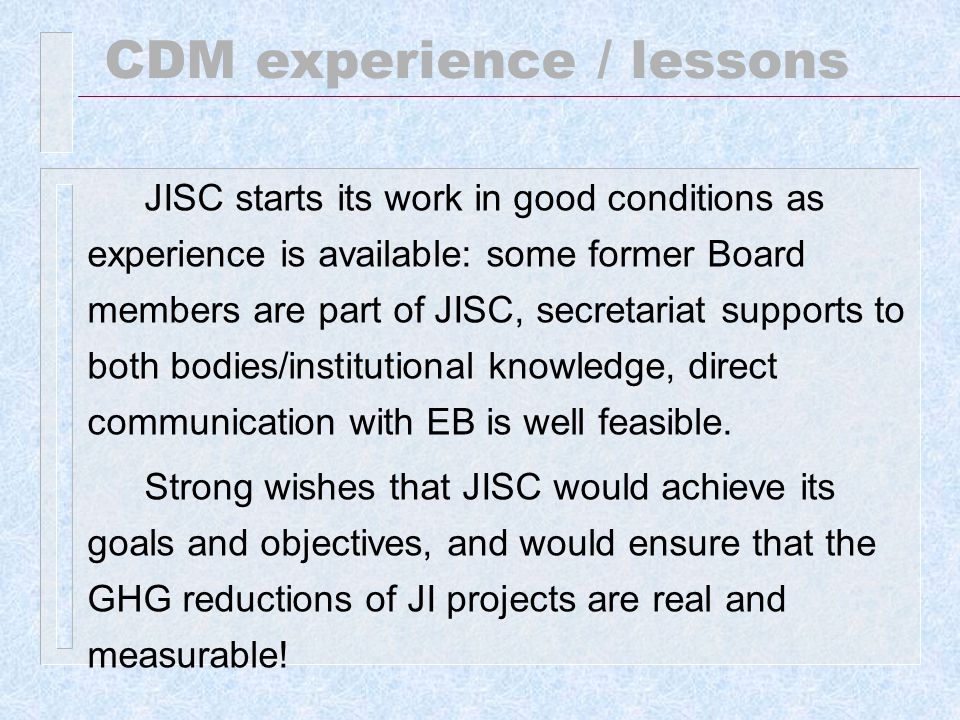 CDM experience / lessons JISC starts its work in good conditions as experience is available: some former Board members are part of JISC, secretariat supports to both bodies/institutional knowledge, direct communication with EB is well feasible.