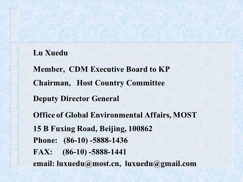 Lu Xuedu Member, CDM Executive Board to KP Chairman, Host Country Committee Deputy Director General Office of Global Environmental Affairs, MOST 15 B Fuxing Road, Beijing, 100862 Phone: (86-10) -5888-1436 FAX: (86-10) -5888-1441 email: luxuedu@most.cn, luxuedu@gmail.com