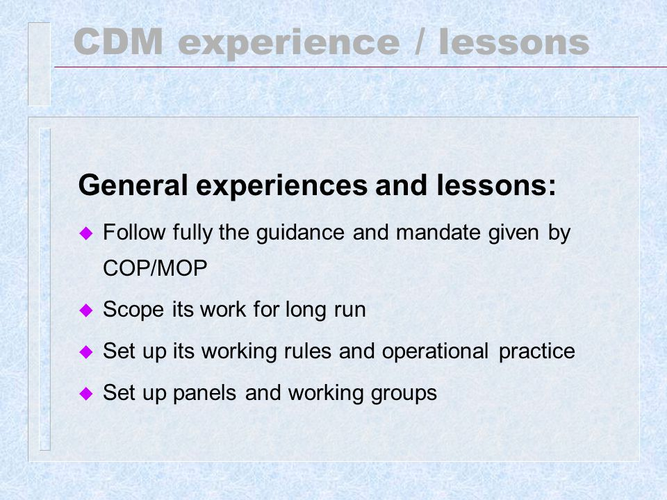CDM experience / lessons General experiences and lessons: u Follow fully the guidance and mandate given by COP/MOP u Scope its work for long run u Set up its working rules and operational practice u Set up panels and working groups