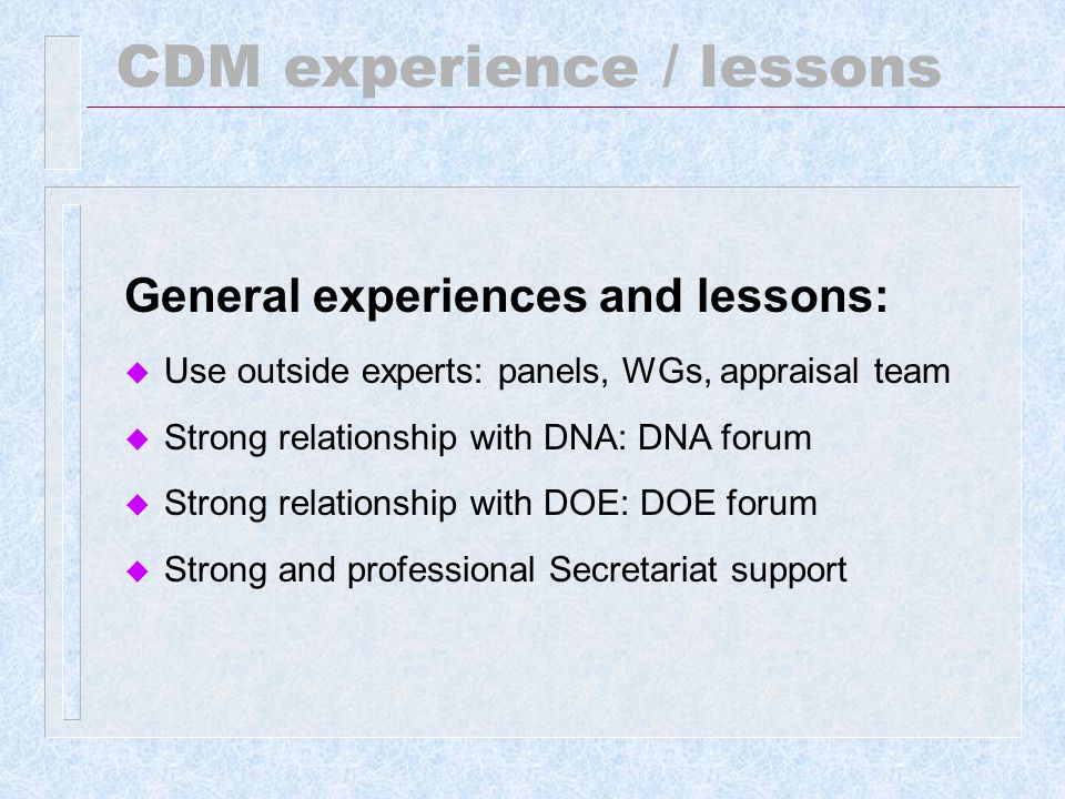 CDM experience / lessons General experiences and lessons: u Informal meetings, small group meetings u Ensure contribution of members and alternates u Give same full power to alternates except voting and those identified by M&P (chair and vice chair of panels and Board) u Improve and/or correct its decisions based on practical experiences and knowledge
