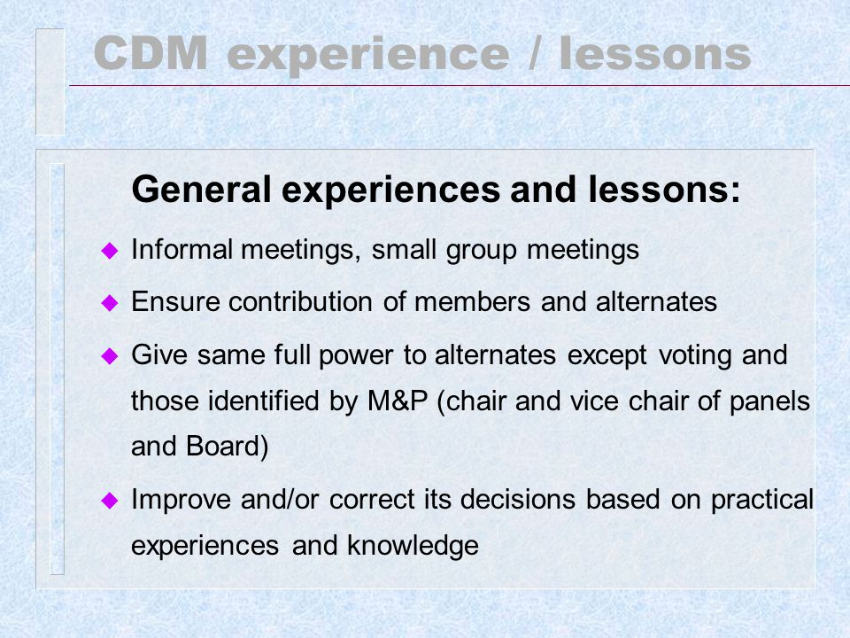 CDM experience / lessons General experiences and lessons: u Mobilize financial resources to ensure full operation: call for donation by the Chair and Executive Secretary u Establish a mechanism to ensure long and stable financial flow: share of proceeds (SOP) will, over time, provide predictable resource flow, and is more stable than Party contributions.