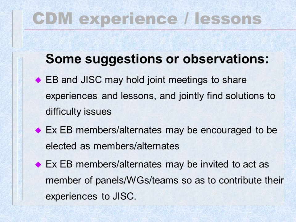 CDM experience / lessons Some suggestions or observations: u EB and JISC may hold joint meetings to share experiences and lessons, and jointly find solutions to difficulty issues u Ex EB members/alternates may be encouraged to be elected as members/alternates u Ex EB members/alternates may be invited to act as member of panels/WGs/teams so as to contribute their experiences to JISC.