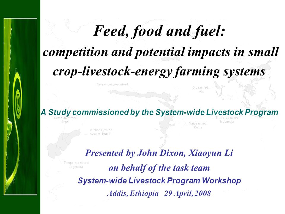 Feed, food and fuel: competition and potential impacts in small crop-livestock-energy farming systems A Study commissioned by the System-wide Livestock Program Presented by John Dixon, Xiaoyun Li on behalf of the task team System-wide Livestock Program Workshop Addis, Ethiopia 29 April, 2008