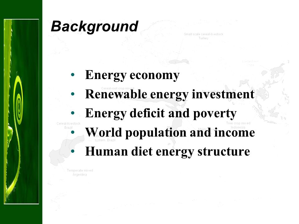 Background Energy economy Renewable energy investment Energy deficit and poverty World population and income Human diet energy structure