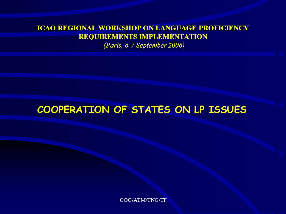 COG/ATM/TNG/TF ICAO REGIONAL WORKSHOP ON LANGUAGE PROFICIENCY REQUIREMENTS IMPLEMENTATION (Paris, 6-7 September 2006) COOPERATION OF STATES ON LP ISSUES