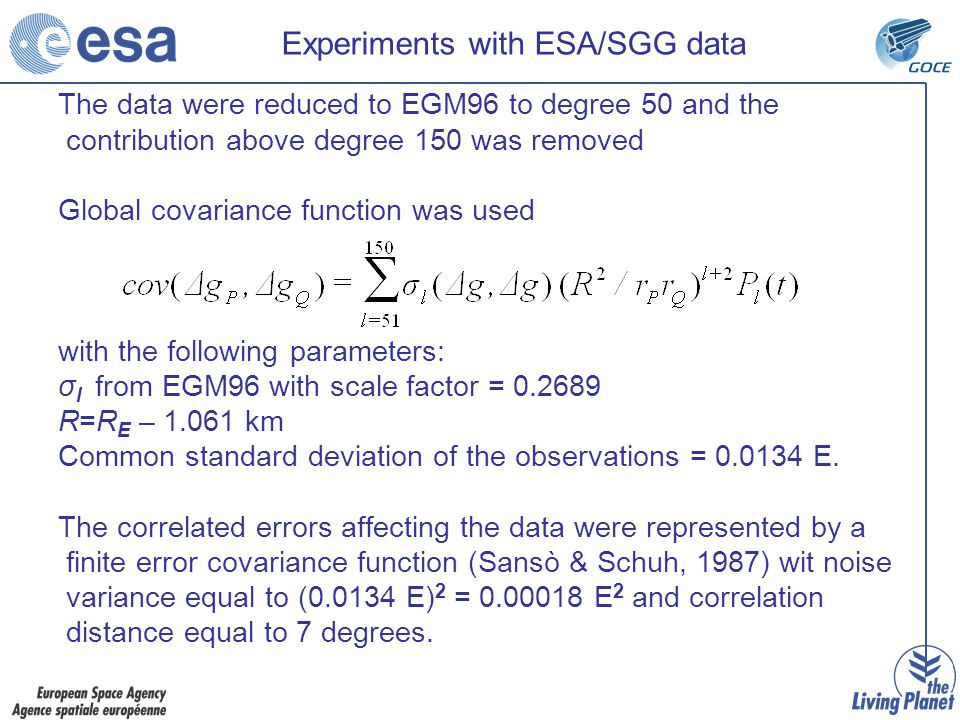 Experiments with ESA/SGG data The data were reduced to EGM96 to degree 50 and the contribution above degree 150 was removed Global covariance function was used with the following parameters: σ l from EGM96 with scale factor = 0.2689 R=R E – 1.061 km Common standard deviation of the observations = 0.0134 E.