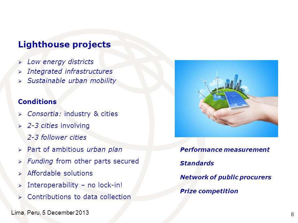 Lighthouse projects  Low energy districts  Integrated infrastructures  Sustainable urban mobility Conditions  Consortia: industry & cities  2-3 cities involving 2-3 follower cities  Part of ambitious urban plan  Funding from other parts secured  Affordable solutions  Interoperability – no lock-in.