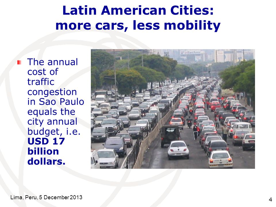 4 Latin American Cities: more cars, less mobility Lima, Peru, 5 December 2013 The annual cost of traffic congestion in Sao Paulo equals the city annua