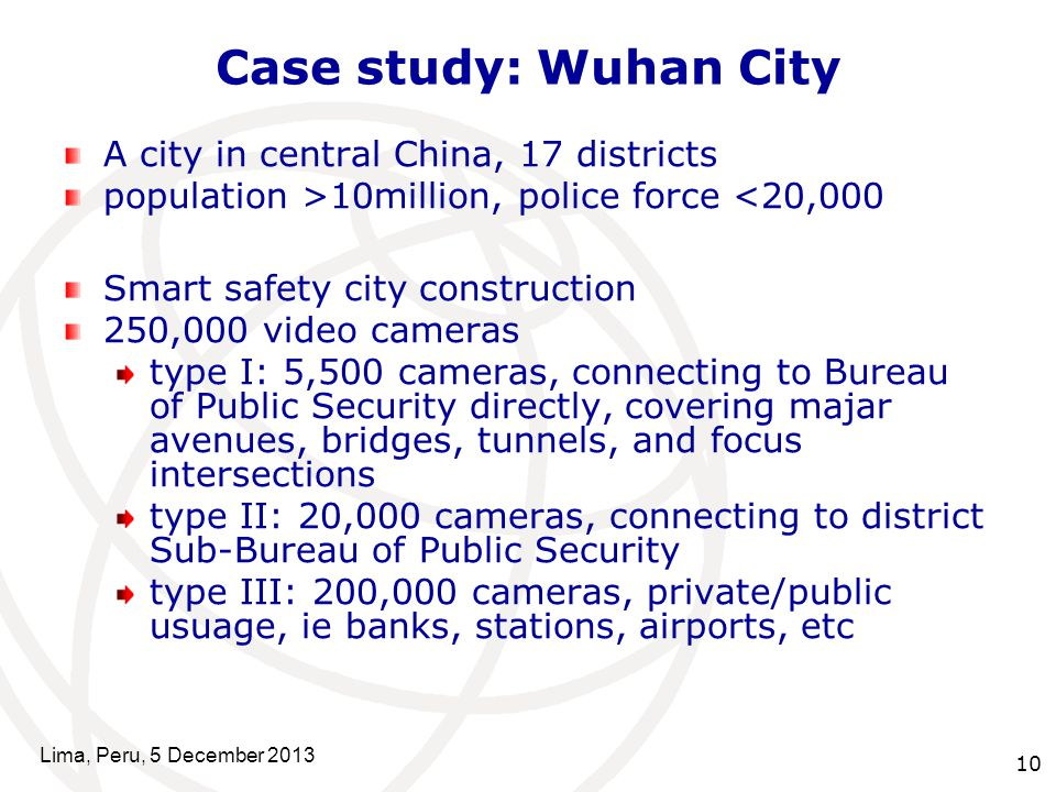 10 Case study: Wuhan City A city in central China, 17 districts population >10million, police force <20,000 Smart safety city construction 250,000 video cameras type I: 5,500 cameras, connecting to Bureau of Public Security directly, covering majar avenues, bridges, tunnels, and focus intersections type II: 20,000 cameras, connecting to district Sub-Bureau of Public Security type III: 200,000 cameras, private/public usuage, ie banks, stations, airports, etc Lima, Peru, 5 December 2013