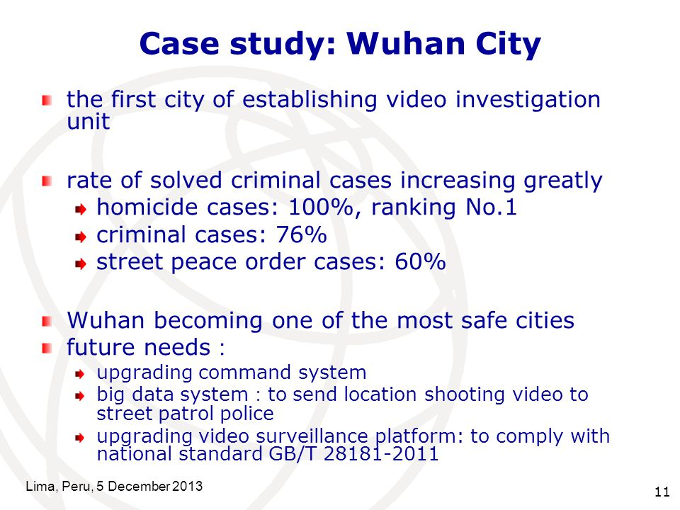 11 Case study: Wuhan City the first city of establishing video investigation unit rate of solved criminal cases increasing greatly homicide cases: 100%, ranking No.1 criminal cases: 76% street peace order cases: 60% Wuhan becoming one of the most safe cities future needs : upgrading command system big data system : to send location shooting video to street patrol police upgrading video surveillance platform: to comply with national standard GB/T 28181-2011 Lima, Peru, 5 December 2013