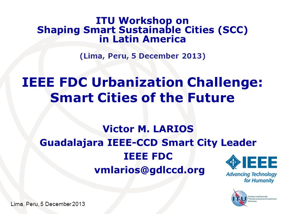 Lima, Peru, 5 December 2013 IEEE FDC Urbanization Challenge: Smart Cities of the Future Victor M.