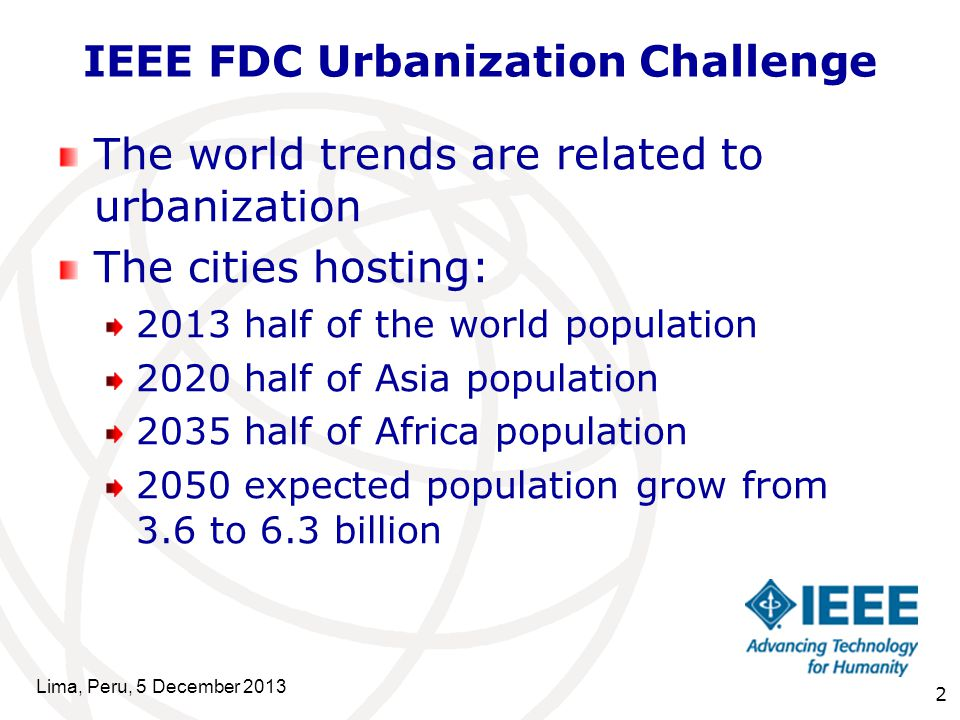 2 IEEE FDC Urbanization Challenge The world trends are related to urbanization The cities hosting: 2013 half of the world population 2020 half of Asia population 2035 half of Africa population 2050 expected population grow from 3.6 to 6.3 billion Lima, Peru, 5 December 2013