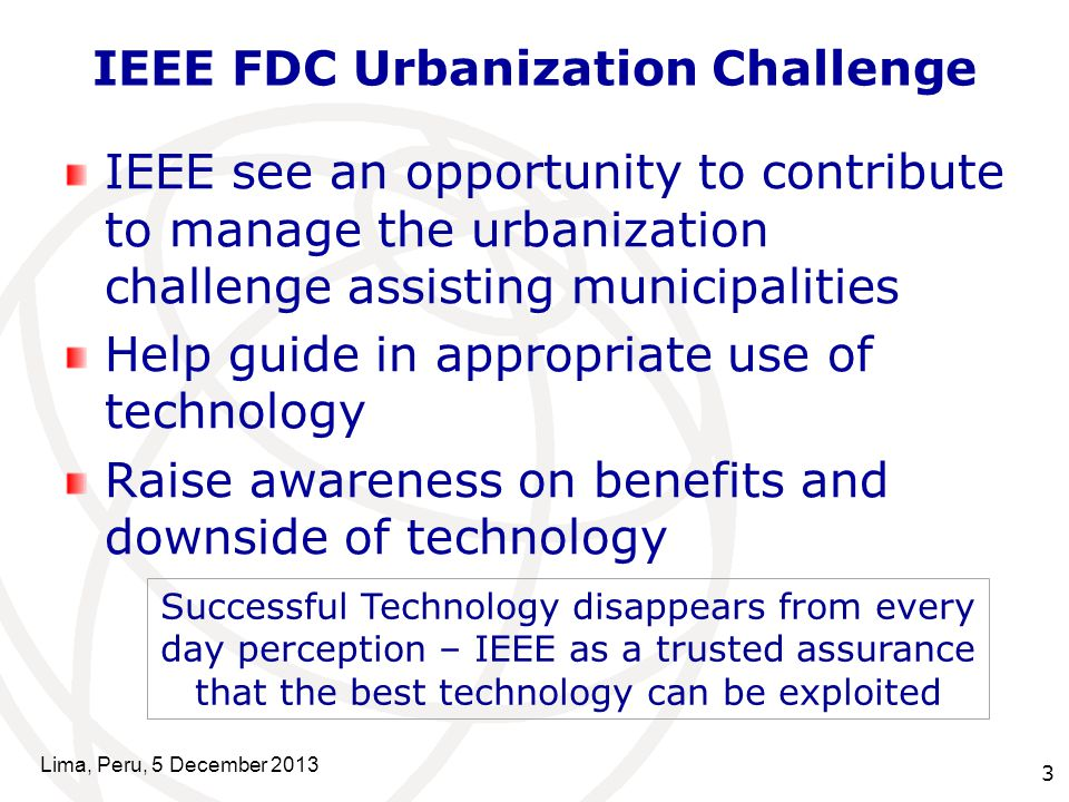 3 IEEE FDC Urbanization Challenge IEEE see an opportunity to contribute to manage the urbanization challenge assisting municipalities Help guide in appropriate use of technology Raise awareness on benefits and downside of technology Lima, Peru, 5 December 2013 Successful Technology disappears from every day perception – IEEE as a trusted assurance that the best technology can be exploited