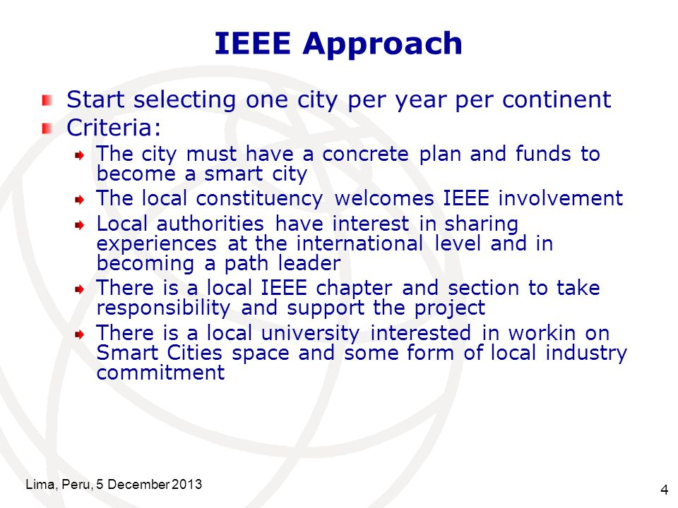 4 IEEE Approach Start selecting one city per year per continent Criteria: The city must have a concrete plan and funds to become a smart city The local constituency welcomes IEEE involvement Local authorities have interest in sharing experiences at the international level and in becoming a path leader There is a local IEEE chapter and section to take responsibility and support the project There is a local university interested in workin on Smart Cities space and some form of local industry commitment Lima, Peru, 5 December 2013