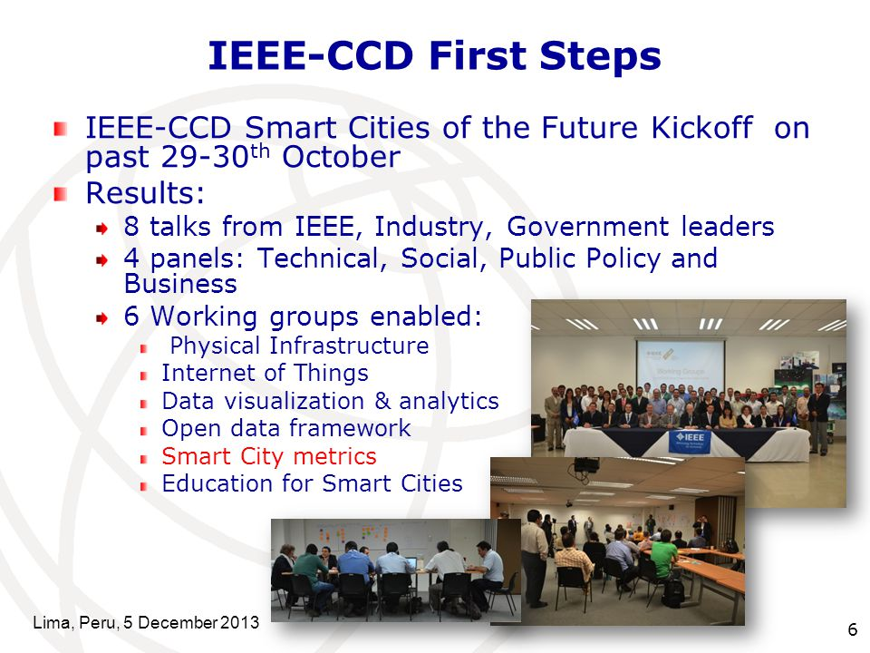 6 IEEE-CCD First Steps IEEE-CCD Smart Cities of the Future Kickoff on past th October Results: 8 talks from IEEE, Industry, Government leaders 4 panels: Technical, Social, Public Policy and Business 6 Working groups enabled: Physical Infrastructure Internet of Things Data visualization & analytics Open data framework Smart City metrics Education for Smart Cities Lima, Peru, 5 December 2013