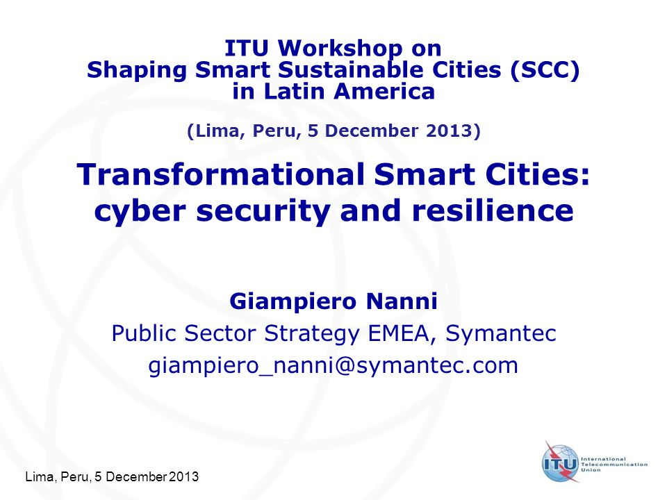 Lima, Peru, 5 December 2013 Transformational Smart Cities: cyber security and resilience Giampiero Nanni Public Sector Strategy EMEA, Symantec giampie