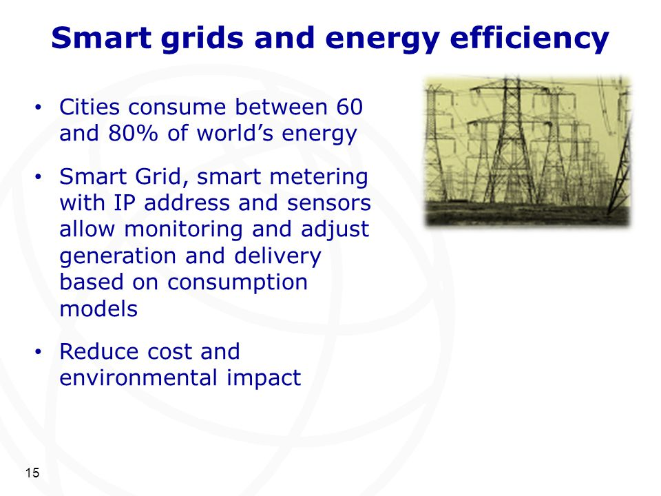 Smart grids and energy efficiency 15 Cities consume between 60 and 80% of world's energy Smart Grid, smart metering with IP address and sensors allow
