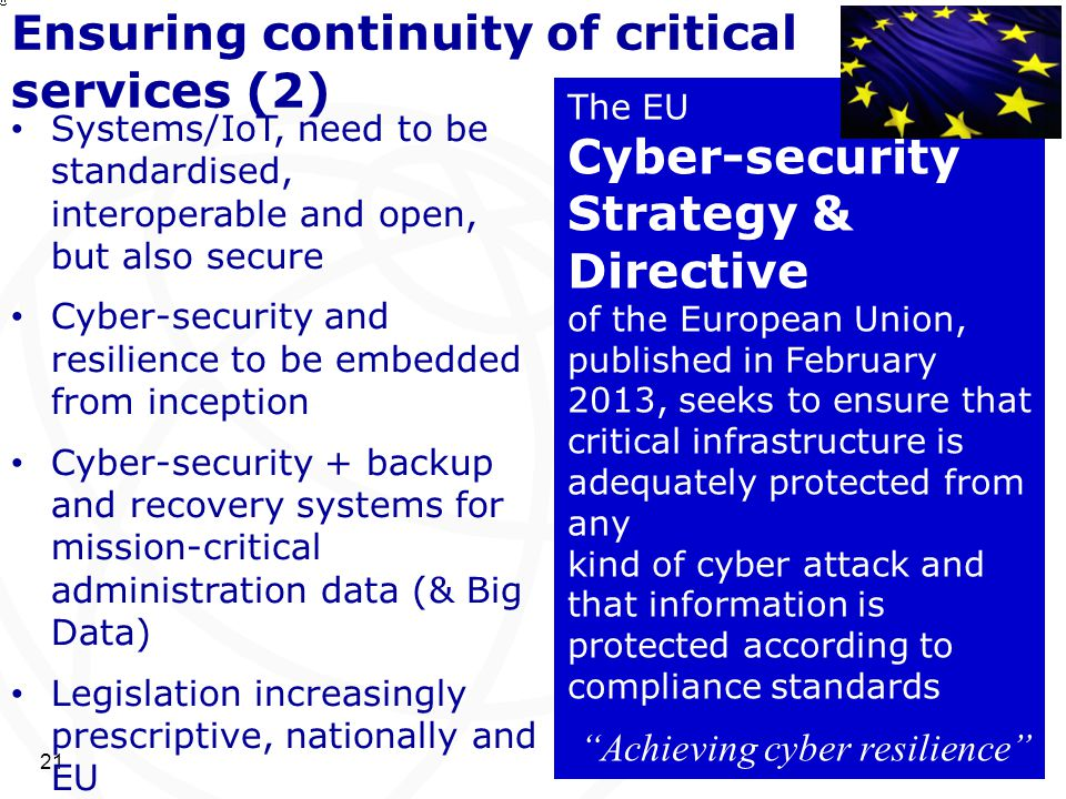 Ensuring continuity of critical services (2) 21 Systems/IoT, need to be standardised, interoperable and open, but also secure Cyber-security and resil