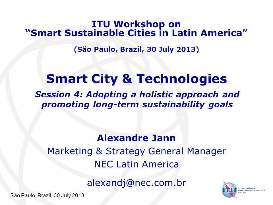 São Paulo, Brazil, 30 July 2013 Smart City & Technologies Alexandre Jann Marketing & Strategy General Manager NEC Latin America alexandj@nec.com.br IT