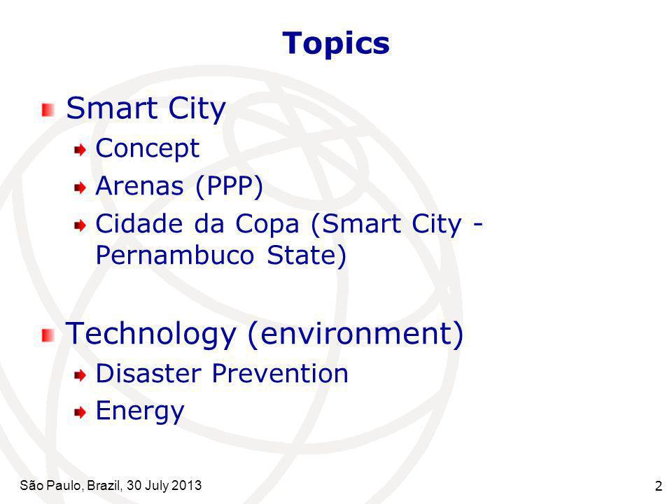 São Paulo, Brazil, 30 July 2013 2 Topics Smart City Concept Arenas (PPP) Cidade da Copa (Smart City - Pernambuco State) Technology (environment) Disas