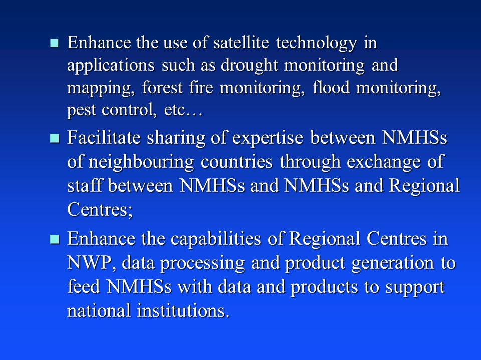 n Enhance the use of satellite technology in applications such as drought monitoring and mapping, forest fire monitoring, flood monitoring, pest control, etc… n Facilitate sharing of expertise between NMHSs of neighbouring countries through exchange of staff between NMHSs and NMHSs and Regional Centres; n Enhance the capabilities of Regional Centres in NWP, data processing and product generation to feed NMHSs with data and products to support national institutions.