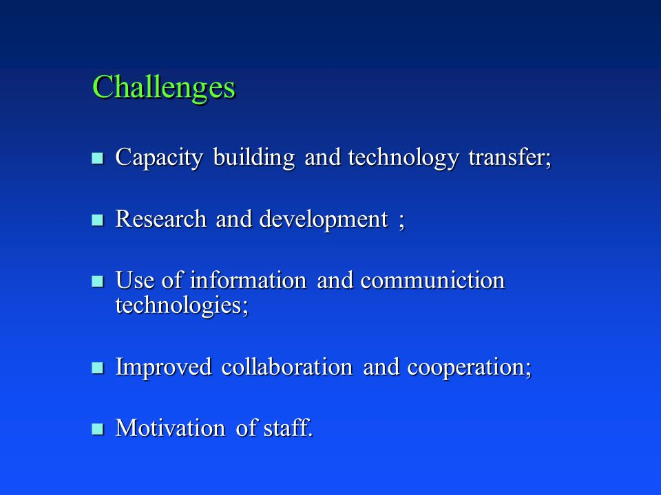 Challenges n Capacity building and technology transfer; n Research and development ; n Use of information and communiction technologies; n Improved collaboration and cooperation; n Motivation of staff.