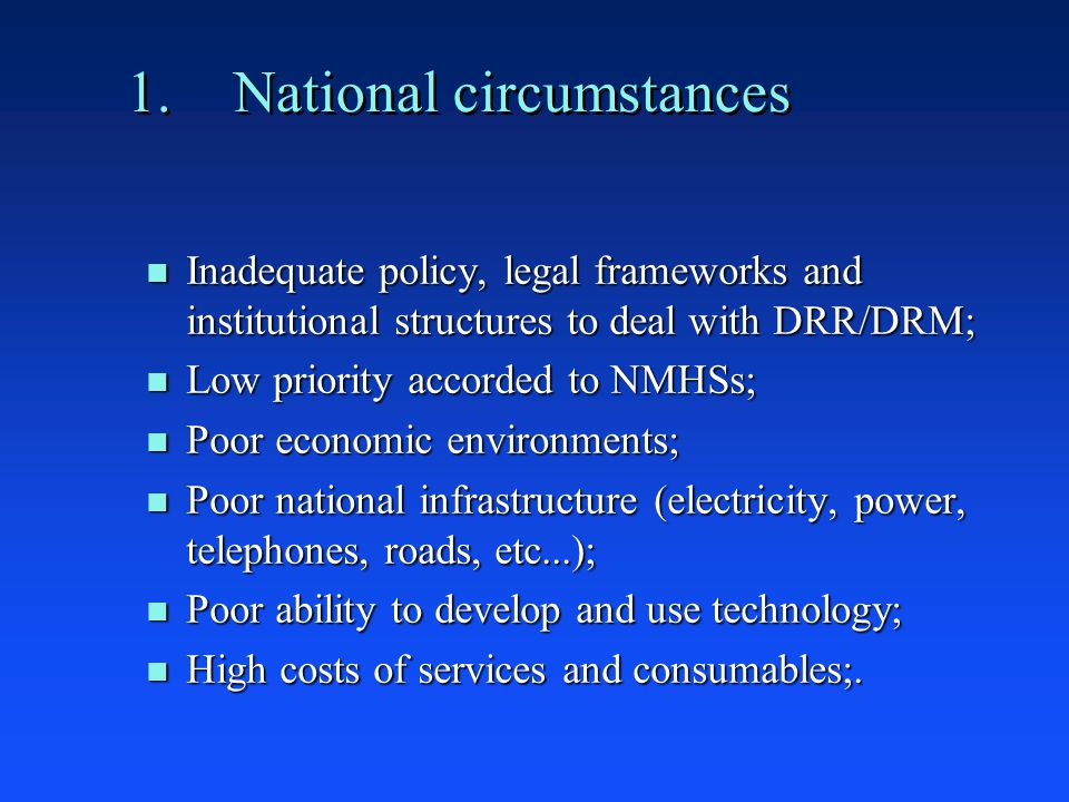 1.National circumstances n Inadequate policy, legal frameworks and institutional structures to deal with DRR/DRM; n Low priority accorded to NMHSs; n Poor economic environments; n Poor national infrastructure (electricity, power, telephones, roads, etc...); n Poor ability to develop and use technology; n High costs of services and consumables;.