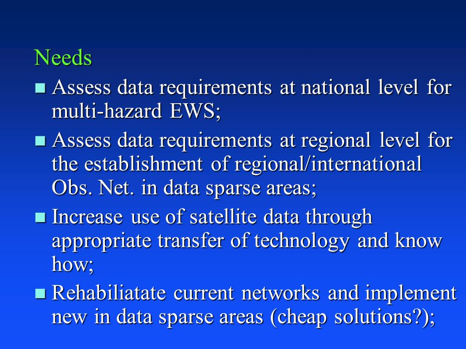 Needs n Assess data requirements at national level for multi-hazard EWS; n Assess data requirements at regional level for the establishment of regional/international Obs.