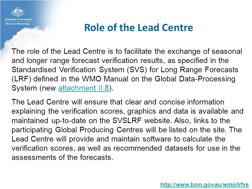 Role of the Lead Centre   The role of the Lead Centre is to facilitate the exchange of seasonal and longer range forecast verification results, as specified in the Standardised Verification System (SVS) for Long Range Forecasts (LRF) defined in the WMO Manual on the Global Data-Processing System (new attachment II.8).attachment II.8 The Lead Centre will ensure that clear and concise information explaining the verification scores, graphics and data is available and maintained up-to-date on the SVSLRF website.