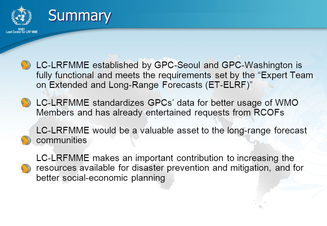 LC-LRFMME established by GPC-Seoul and GPC-Washington is fully functional and meets the requirements set by the Expert Team on Extended and Long-Range Forecasts (ET-ELRF) LC-LRFMME standardizes GPCs' data for better usage of WMO Members and has already entertained requests from RCOFs LC-LRFMME would be a valuable asset to the long-range forecast communities LC-LRFMME makes an important contribution to increasing the resources available for disaster prevention and mitigation, and for better social-economic planning www.themegallery.com Summary Summary