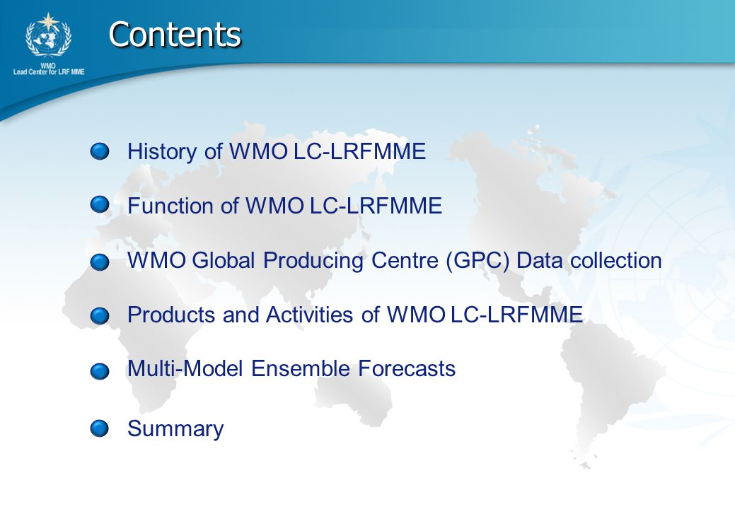 Contents Contents History of WMO LC-LRFMME Function of WMO LC-LRFMME WMO Global Producing Centre (GPC) Data collection Products and Activities of WMO LC-LRFMME Multi-Model Ensemble Forecasts Summary