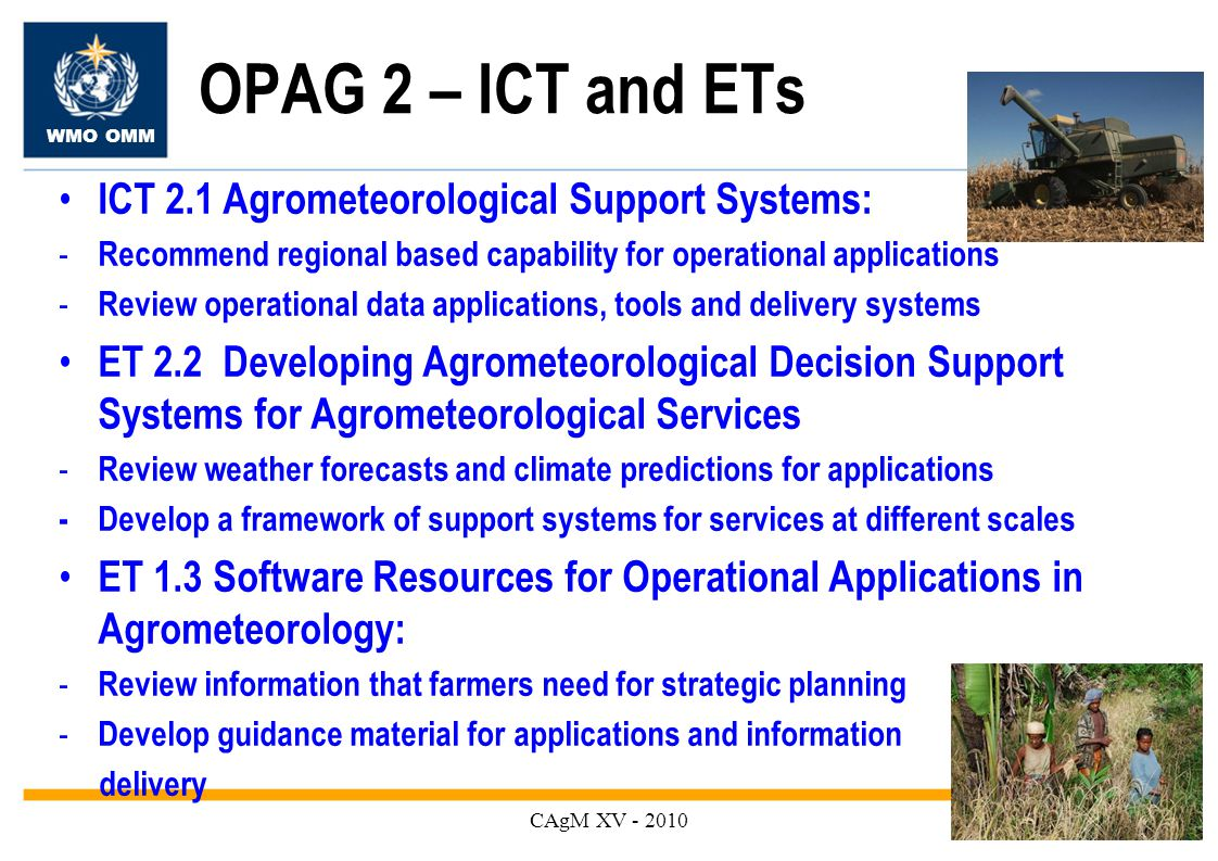 WMO OMM OPAG 2 – ICT and ETs CAgM XV ICT 2.1 Agrometeorological Support Systems: - Recommend regional based capability for operational applications - Review operational data applications, tools and delivery systems ET 2.2 Developing Agrometeorological Decision Support Systems for Agrometeorological Services - Review weather forecasts and climate predictions for applications -Develop a framework of support systems for services at different scales ET 1.3 Software Resources for Operational Applications in Agrometeorology: - Review information that farmers need for strategic planning - Develop guidance material for applications and information delivery