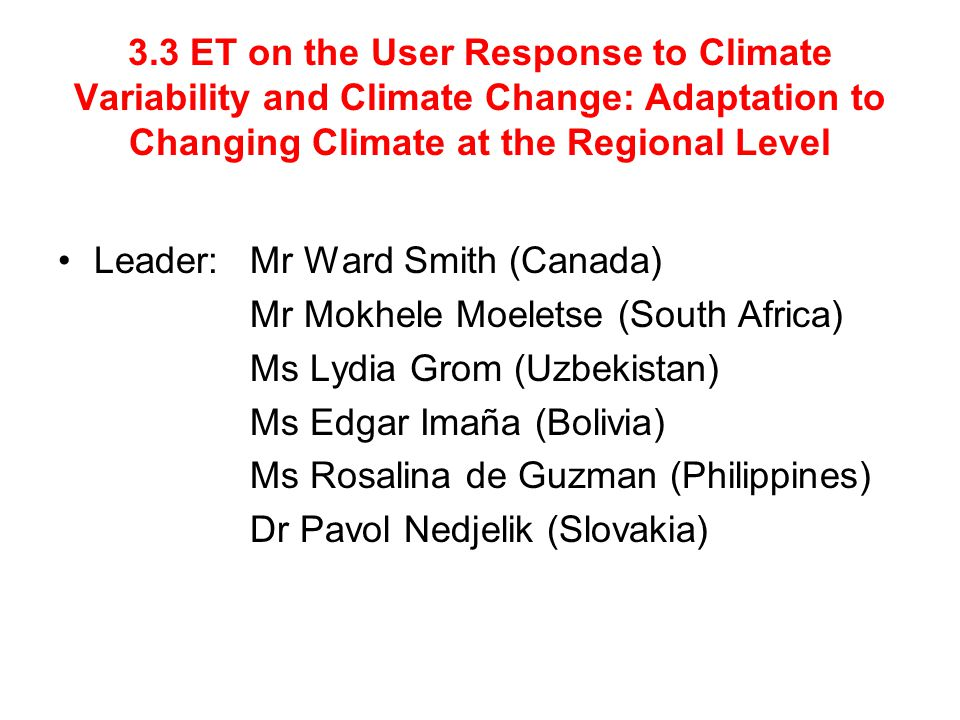3.3 ET on the User Response to Climate Variability and Climate Change: Adaptation to Changing Climate at the Regional Level Leader: Mr Ward Smith (Canada) Mr Mokhele Moeletse (South Africa) Ms Lydia Grom (Uzbekistan) Ms Edgar Imaña (Bolivia) Ms Rosalina de Guzman (Philippines) Dr Pavol Nedjelik (Slovakia)