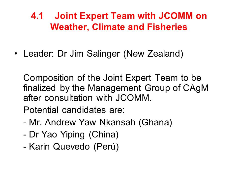4.1 Joint Expert Team with JCOMM on Weather, Climate and Fisheries Leader: Dr Jim Salinger (New Zealand) Composition of the Joint Expert Team to be finalized by the Management Group of CAgM after consultation with JCOMM.